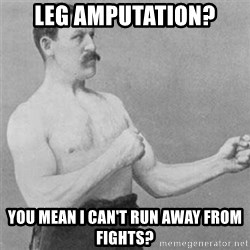 overly manlyman - Leg amputation? You mean I can't run away from fights?