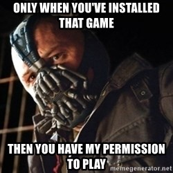 Only then you have my permission to die - Only When you've installed that game then you have my permission to play