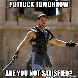 GLADIATOR - potluck tomorrow are you not satisfied?