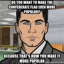 Archer - Do you want to make the confederate flag even more popular? Because that's how you make it more popular