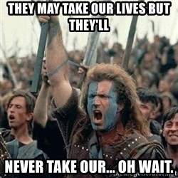 Brave Heart Freedom - They may take our lives but they'll  never take our... oh wait.