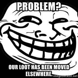 Problem? - Problem? Our loot has been moved elsewhere.