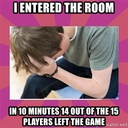 First World Gamer Problems - I entered the room In 10 minutes 14 out of the 15 players left the game
