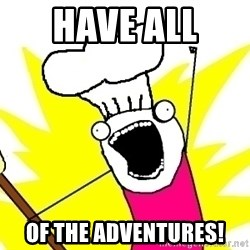 BAKE ALL OF THE THINGS! - Have All  Of the Adventures!