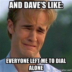 Crying Dawson - And dave's like: Everyone left me to dial alone