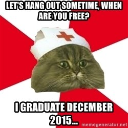 Nursing Student Cat - Let's hang out sometime, when are you free? I graduate December 2015...