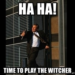 HAHA TIME FOR GUY - HA HA! Time to play the Witcher