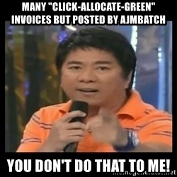"""You don't do that to me meme - MANY """"CLICK-ALLOCATE-GREEN"""" INVOICES BUT POSTED BY AJMBATCH YOU DON'T DO THAT TO ME!"""