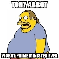 Comic Book Guy Worst Ever - TONY ABBOT WORST PRIME MINISTER EVER