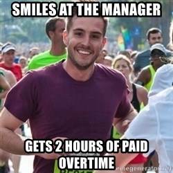 Incredibly photogenic guy - Smiles at the manager  Gets 2 hours of paid overtime