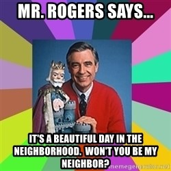 mr rogers  - Mr. Rogers says... It's a beautiful day in the neighborhood.  Won't you be my neighbor?