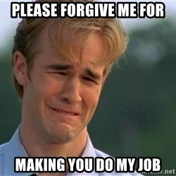 Crying Man - PLEASE FORGIVE ME FOR MAKING YOU DO MY JOB