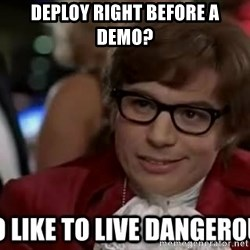 I too like to live dangerously - deploy right before a demo?