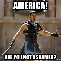 GLADIATOR - America! Are you not ashamed?