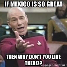Captain Picard - if mexico is so great then why don't you live there!?