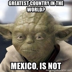 Master Yoda - greatest country in the world? mexico, is not