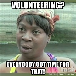Everybody got time for that - Volunteering? Everybody got time for that!