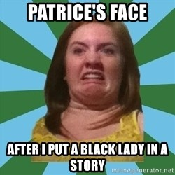 Disgusted Ginger - patrice's face after I put a black lady in a story