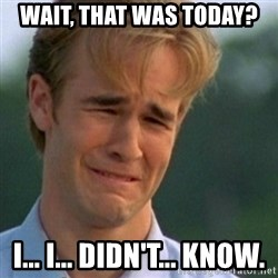 Crying Dawson - wait, that was today? i... i... didn't... know.