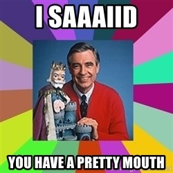mr rogers  - I saaaiid You have a pretty mouth