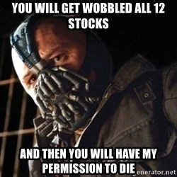 Only then you have my permission to die - You will get wobbled all 12 stocks and then you will have my permission to die