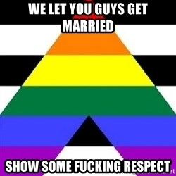 Bad Straight Ally - we let you guys get married show some fucking respect