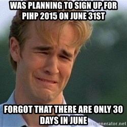 Crying Man - Was planning to sign up for PiHP 2015 on June 31st Forgot that there are only 30 days in June