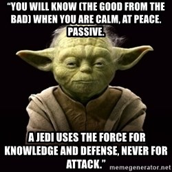 """ProYodaAdvice - """"You will know (the good from the bad) when you are calm, at peace. Passive.  A Jedi uses the Force for knowledge and defense, never for attack."""""""