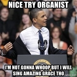 obama come at me bro - nice try organist  i'm not gonna whoop but i will sing amazing grace tho