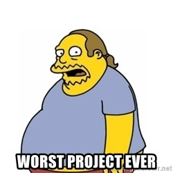 Comic Book Guy Worst Ever -  Worst project ever