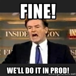 Angry Bill O'Reilly - Fine! We'll do it in Prod!