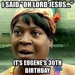 """oh lord jesus it's a fire! - I said """"oh lord jesus..."""" it's eugene's 30th birthday"""