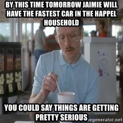 Things are getting pretty Serious (Napoleon Dynamite) - by this time tomorrow jaimie will have the fastest car in the happel household you could say things are getting pretty serious