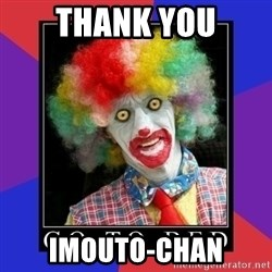 go to bed clown  - THANK YOU IMOUTO-CHAN