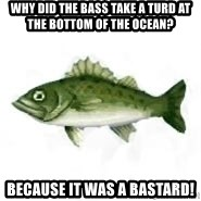 invadent sea bass - why did the bass take a turd at the bottom of the ocean? because it was a bastard!