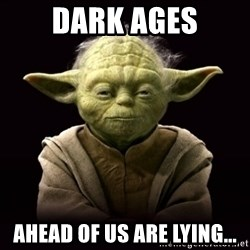 ProYodaAdvice - Dark Ages ahead of us are lying...