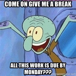 calamardo me vale - Come on give me a break All this work is due by monday???