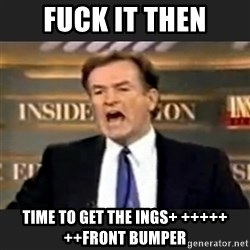Angry Bill O'Reilly - FUCK IT THEN TIME TO GET THE INGS+ +++++ ++FRONT BUMPER