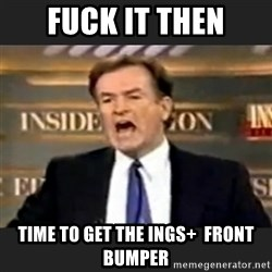Angry Bill O'Reilly - FUCK IT THEN TIME TO GET THE INGS+  FRONT BUMPER
