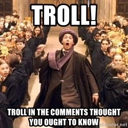 professor quirrell - TROLL! tROLL IN THE COMMENTS THOUGHT YOU OUGHT TO KNOW