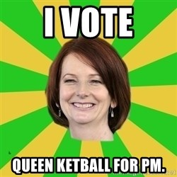 Julia Gillard - I VOTE QUEEN KETBALL FOR PM.