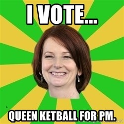 Julia Gillard - I VOTE... QUEEN KETBALL FOR PM.