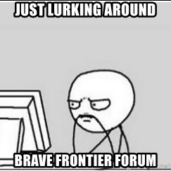 computer guy - Just lurking around Brave Frontier Forum