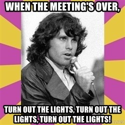Jim Morrison - When the Meeting's Over, Turn out the lights, Turn out the Lights, Turn out the lights!