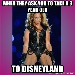 Ugly Beyonce - when they ask you to take a 3 year old  to disneyland