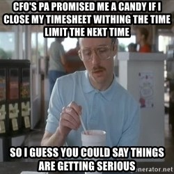things are getting serious - cfo's pa promised me a candy if i close my timesheet withing the time limit the next time so i guess you could say things are getting serious