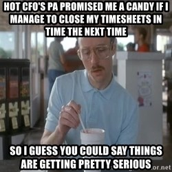 things are getting serious - hot cfo's pa promised me a candy if i manage to close my timesheets in time the next time so i guess you could say things are getting pretty serious