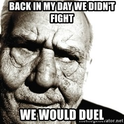 Back In My Day - back in my day we didn't fight we would duel