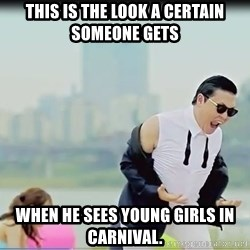 Psy's DAT ASS - this is the look a certain someone gets when he sees young girls in carnival.
