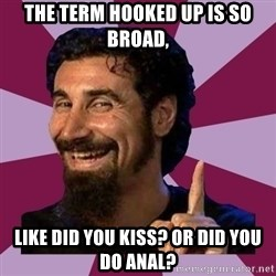 Serj Tankian - the term hooked up is so broad, like did you kiss? or did you do anal?